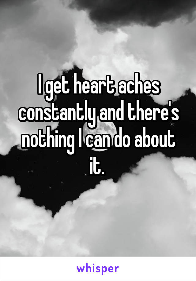 I get heart aches constantly and there's nothing I can do about it.