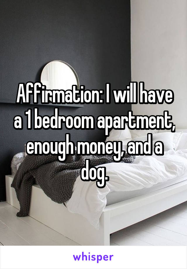 Affirmation: I will have a 1 bedroom apartment, enough money, and a dog.