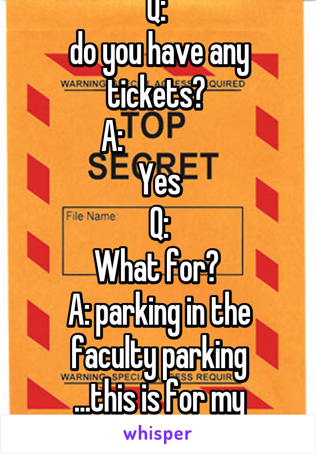 Q:  do you have any tickets?  A:                 Yes Q: What for?  A: parking in the faculty parking ...this is for my security clearance