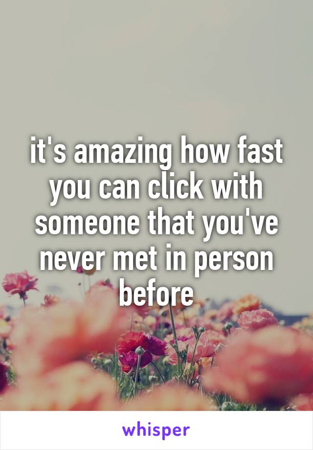 it's amazing how fast you can click with someone that you've never met in person before