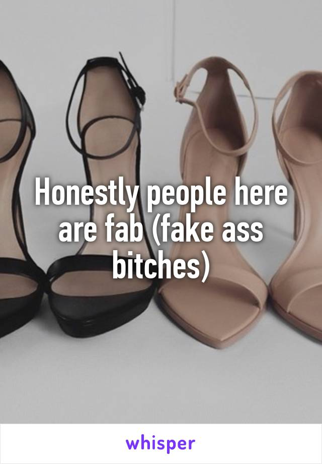 Honestly people here are fab (fake ass bitches)