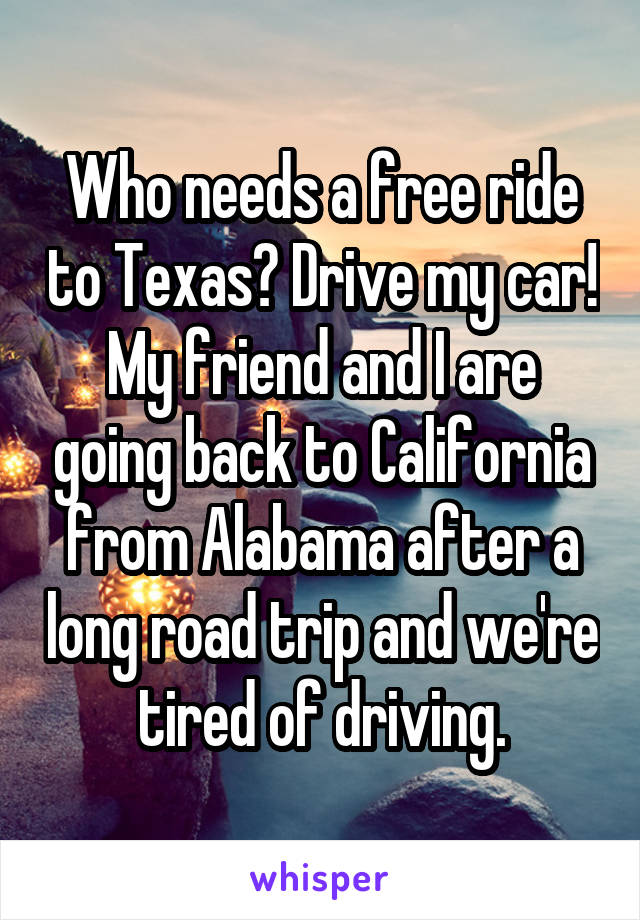 Who needs a free ride to Texas? Drive my car! My friend and I are going back to California from Alabama after a long road trip and we're tired of driving.
