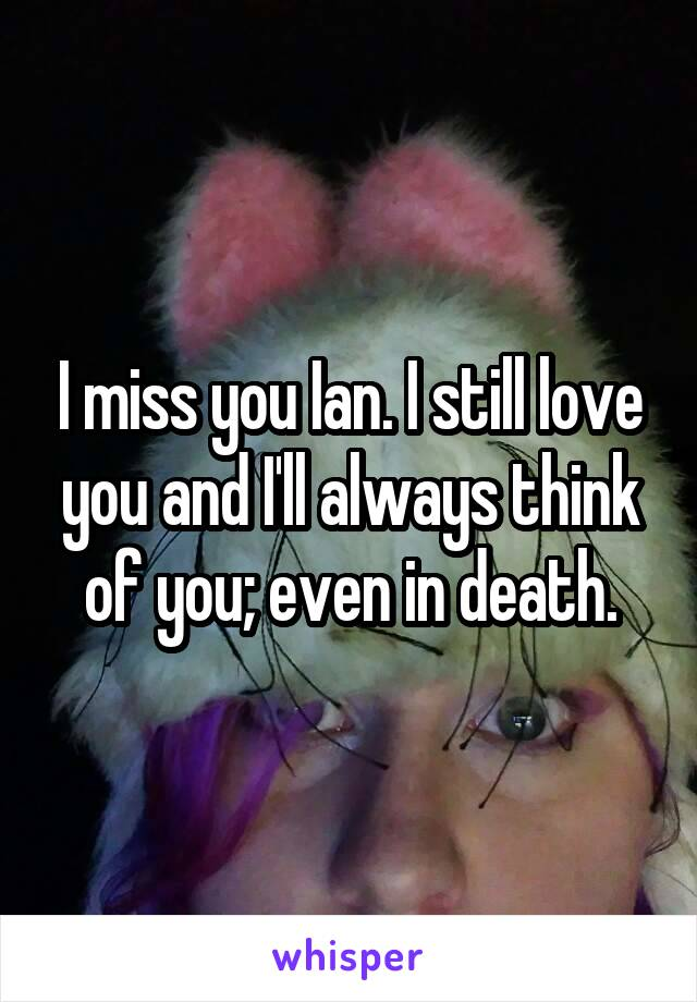 I miss you Ian. I still love you and I'll always think of you; even in death.