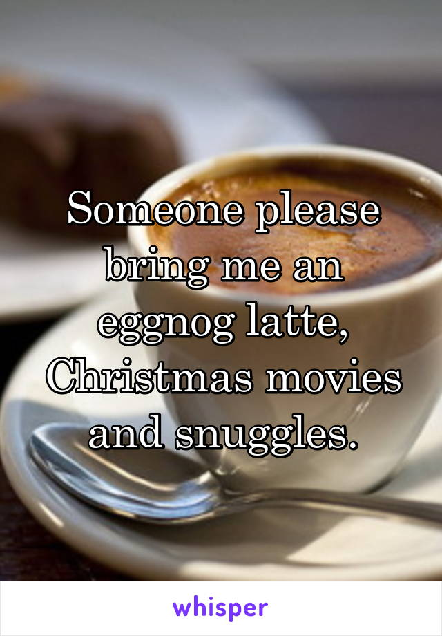 Someone please bring me an eggnog latte, Christmas movies and snuggles.