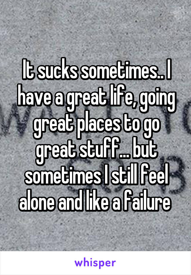 It sucks sometimes.. I have a great life, going great places to go great stuff... but sometimes I still feel alone and like a failure