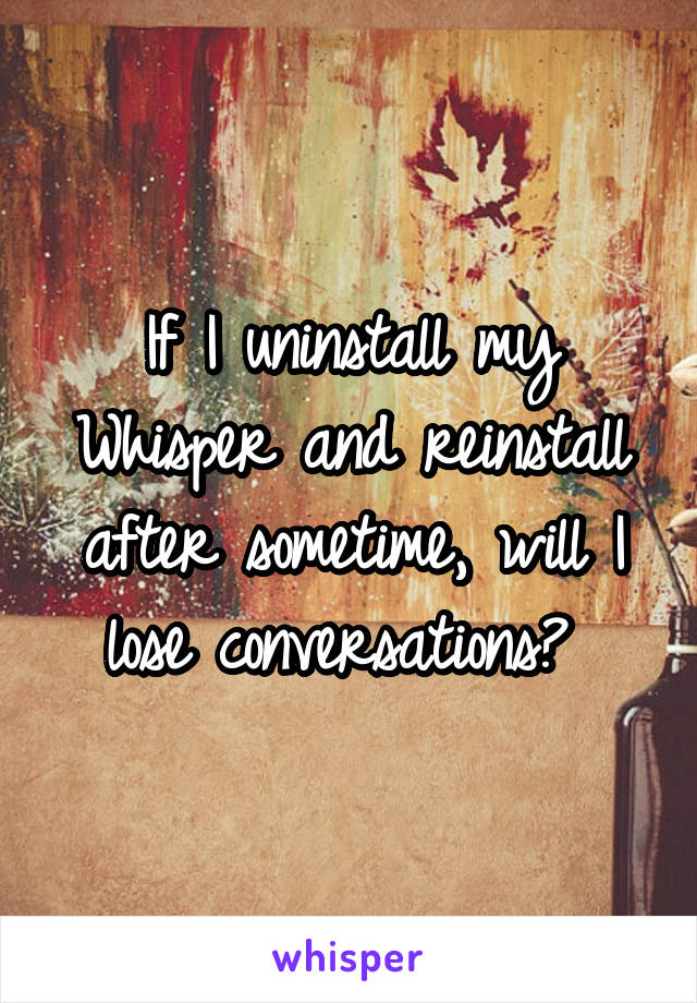 If I uninstall my Whisper and reinstall after sometime, will I lose conversations?