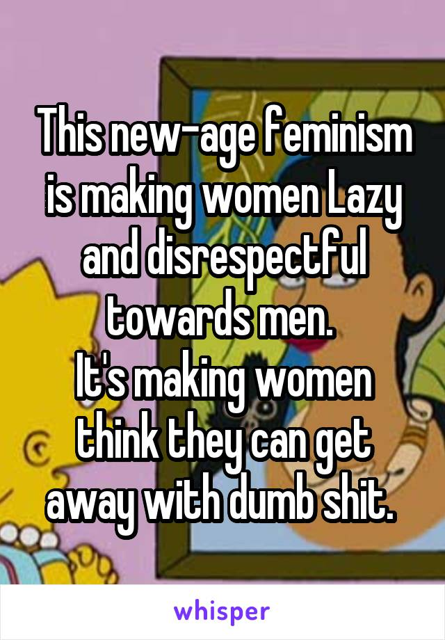 This new-age feminism is making women Lazy and disrespectful towards men.  It's making women think they can get away with dumb shit.
