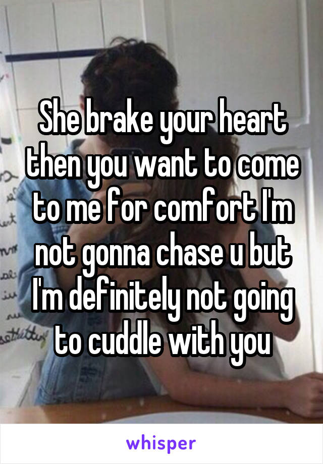 She brake your heart then you want to come to me for comfort I'm not gonna chase u but I'm definitely not going to cuddle with you