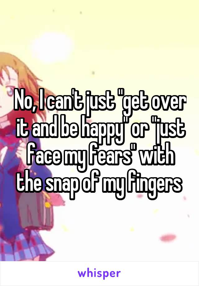 """No, I can't just """"get over it and be happy"""" or """"just face my fears"""" with the snap of my fingers"""
