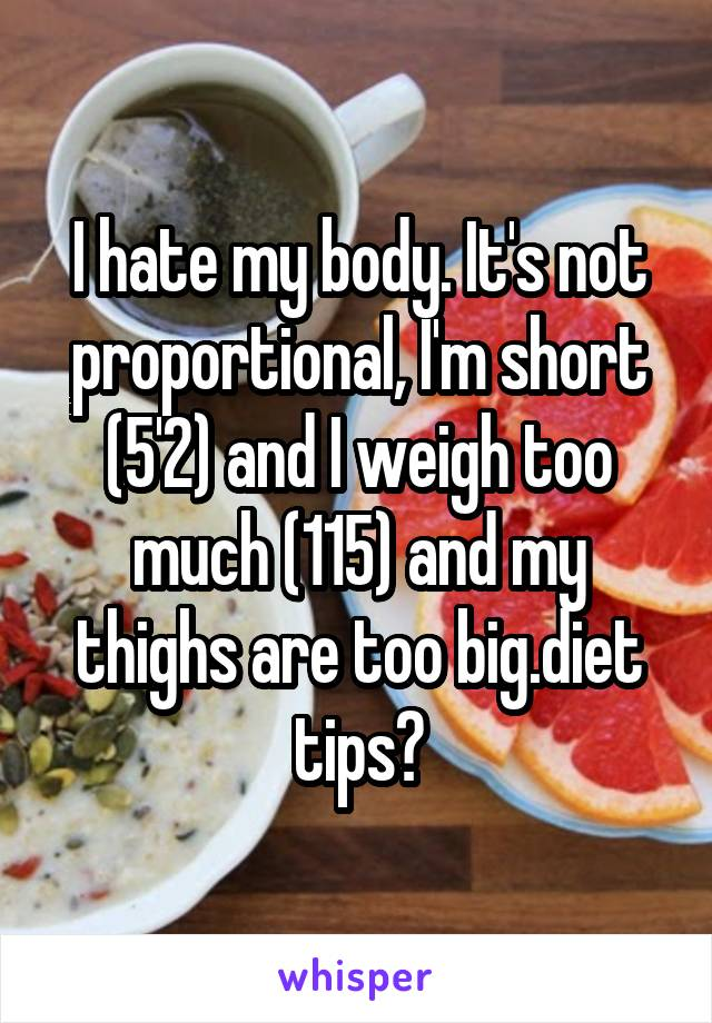 I hate my body. It's not proportional, I'm short (5'2) and I weigh too much (115) and my thighs are too big.diet tips?