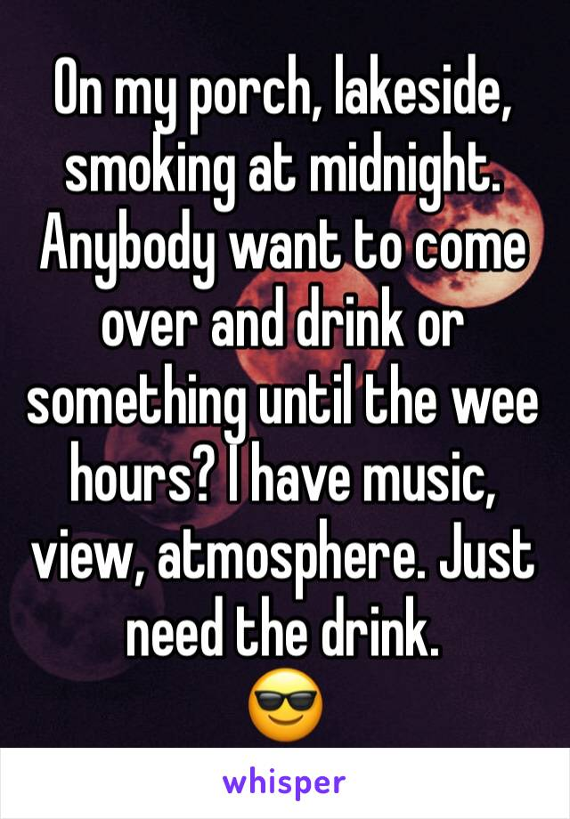 On my porch, lakeside, smoking at midnight. Anybody want to come over and drink or something until the wee hours? I have music, view, atmosphere. Just need the drink. 😎