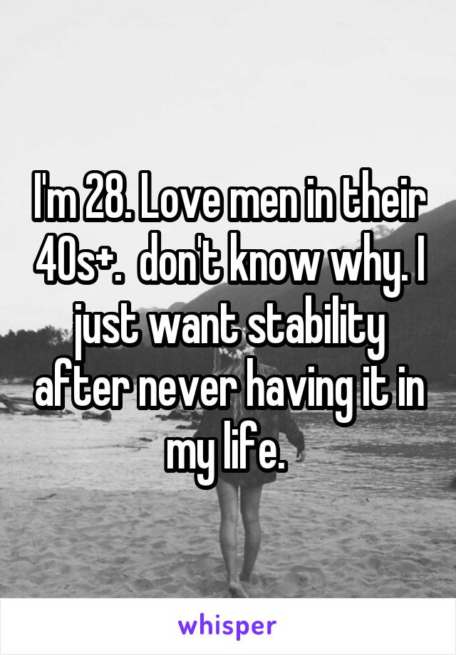 I'm 28. Love men in their 40s+.  don't know why. I just want stability after never having it in my life.