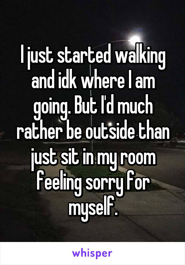 I just started walking and idk where I am going. But I'd much rather be outside than just sit in my room feeling sorry for myself.
