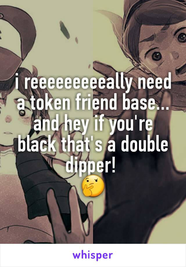 i reeeeeeeeeally need a token friend base... and hey if you're black that's a double dipper!  🤔