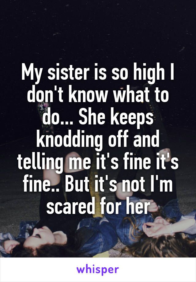 My sister is so high I don't know what to do... She keeps knodding off and telling me it's fine it's fine.. But it's not I'm scared for her