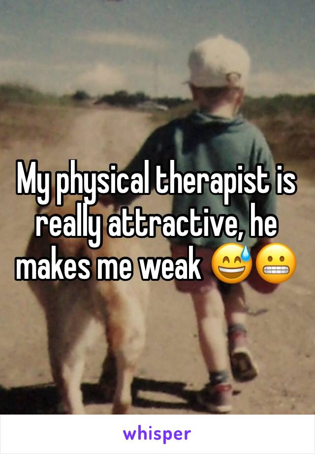 My physical therapist is really attractive, he makes me weak 😅😬