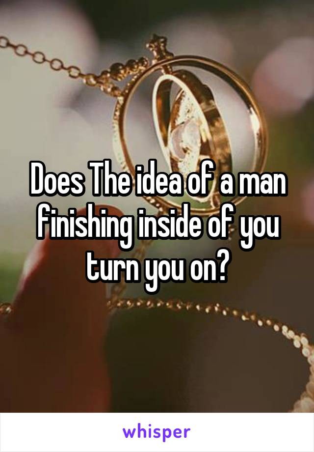 Does The idea of a man finishing inside of you turn you on?