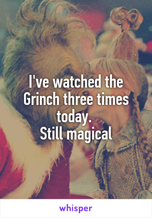 I've watched the Grinch three times today.  Still magical