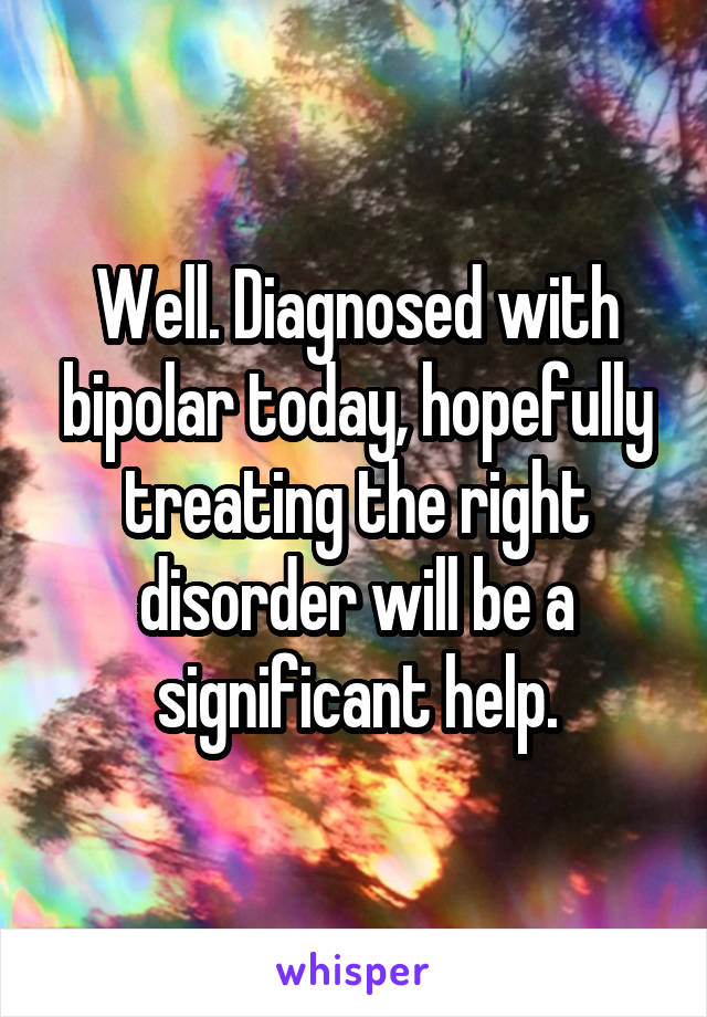 Well. Diagnosed with bipolar today, hopefully treating the right disorder will be a significant help.