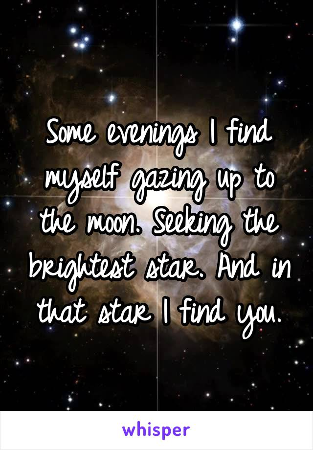 Some evenings I find myself gazing up to the moon. Seeking the brightest star. And in that star I find you.