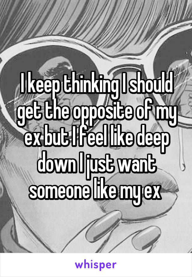 I keep thinking I should get the opposite of my ex but I feel like deep down I just want someone like my ex