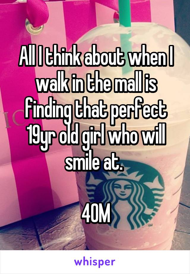 All I think about when I walk in the mall is finding that perfect 19yr old girl who will smile at.   40M