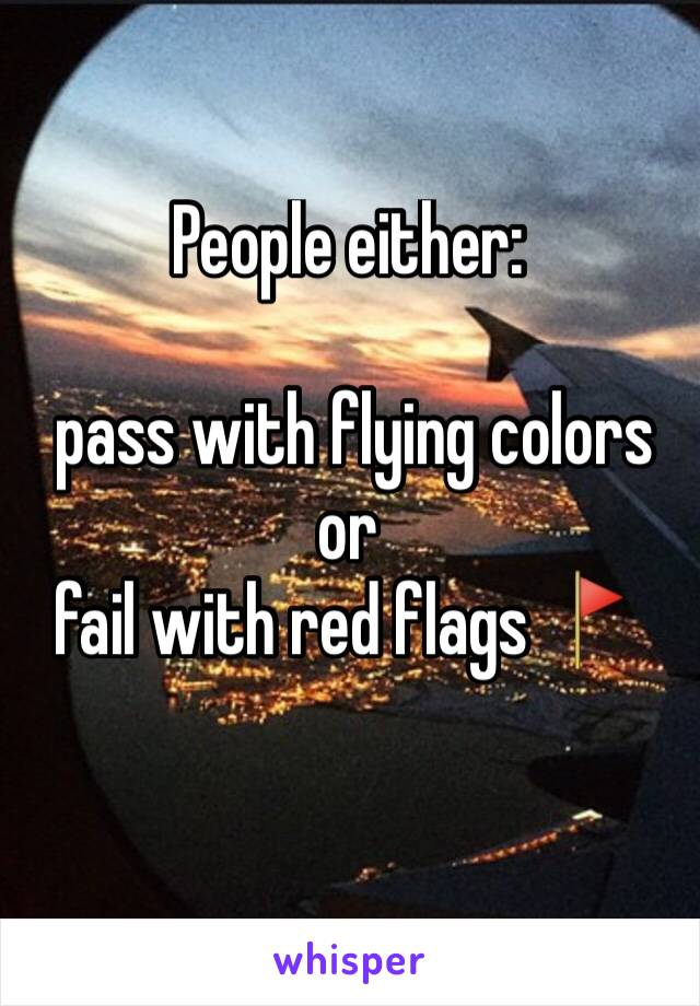 People either:   pass with flying colors  or fail with red flags 🚩