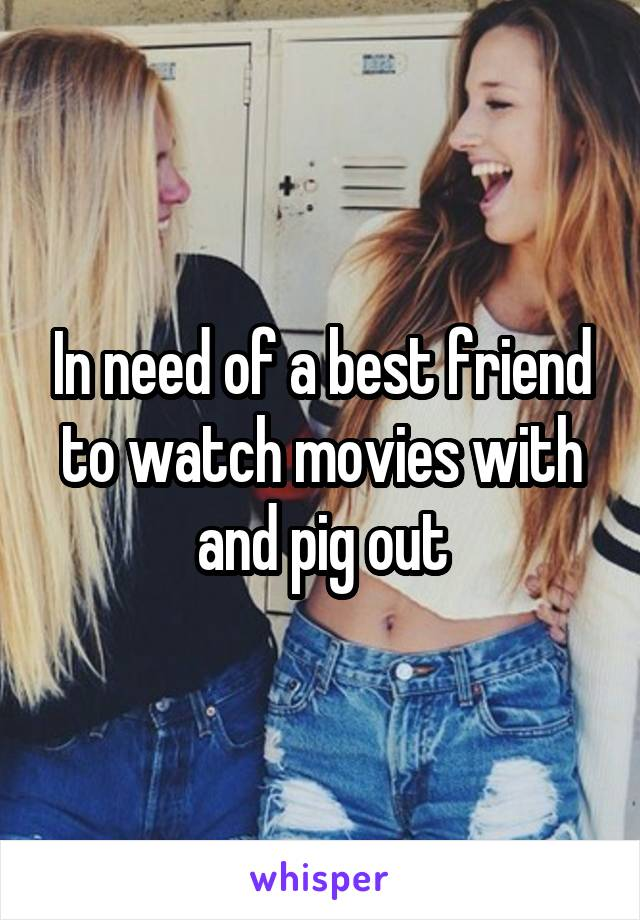 In need of a best friend to watch movies with and pig out