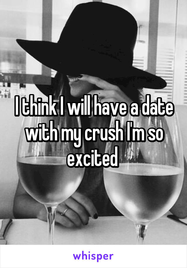 I think I will have a date with my crush I'm so excited