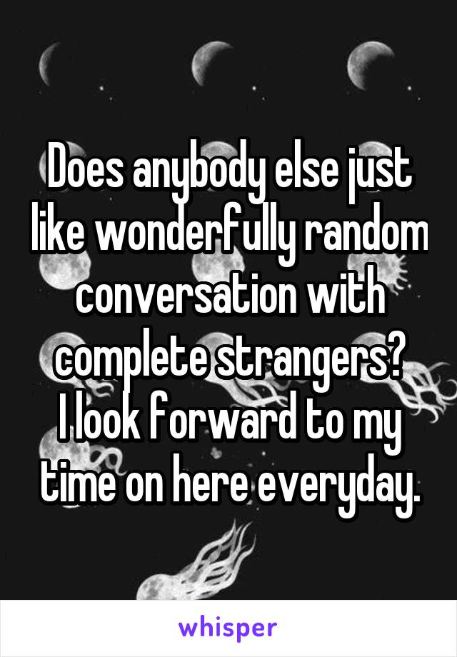 Does anybody else just like wonderfully random conversation with complete strangers? I look forward to my time on here everyday.
