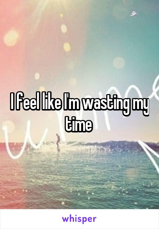 I feel like I'm wasting my time