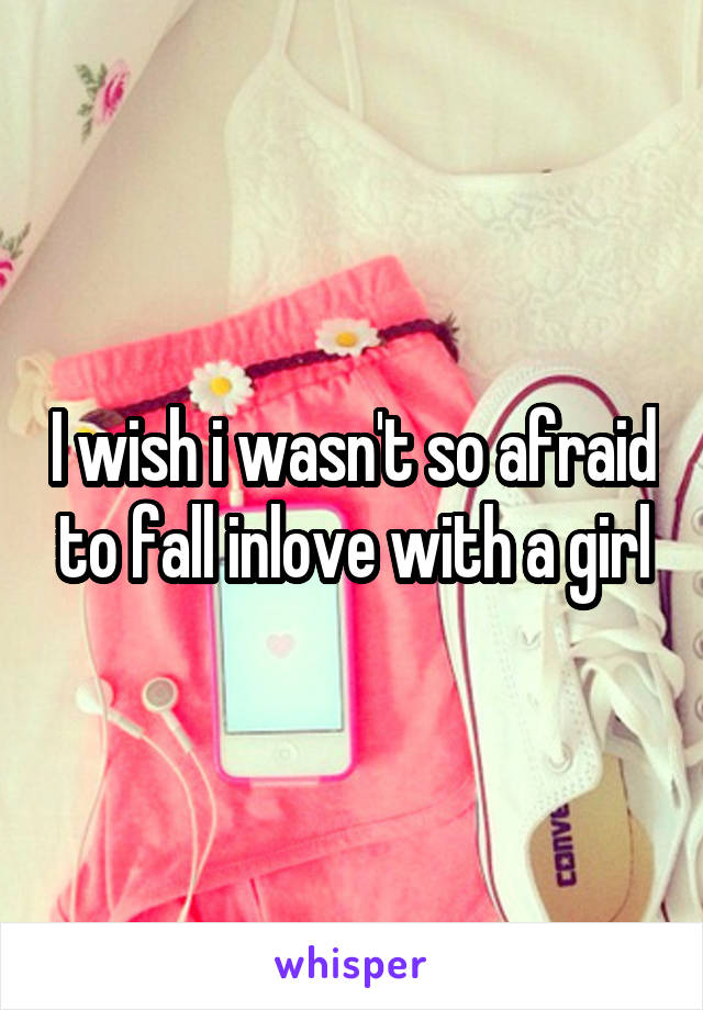 I wish i wasn't so afraid to fall inlove with a girl