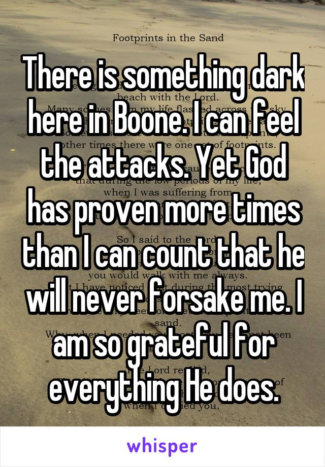 There is something dark here in Boone. I can feel the attacks. Yet God has proven more times than I can count that he will never forsake me. I am so grateful for everything He does.