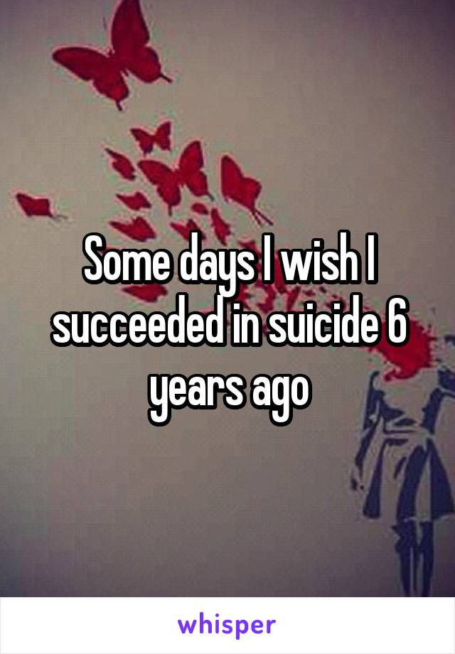 Some days I wish I succeeded in suicide 6 years ago