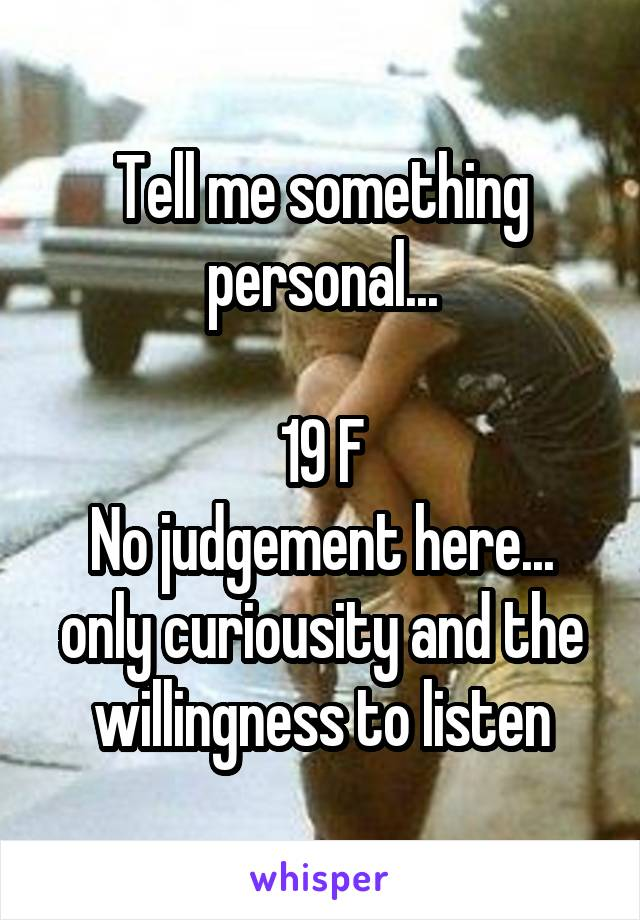 Tell me something personal...  19 F No judgement here... only curiousity and the willingness to listen