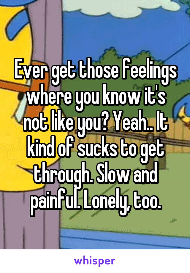 Ever get those feelings where you know it's not like you? Yeah.. It kind of sucks to get through. Slow and painful. Lonely, too.