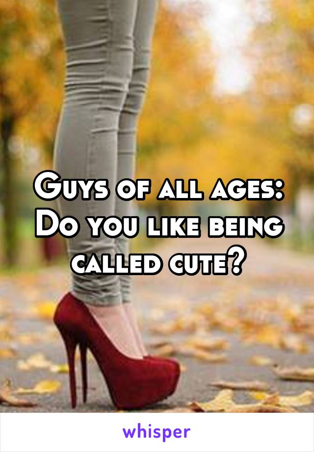 Guys of all ages: Do you like being called cute?