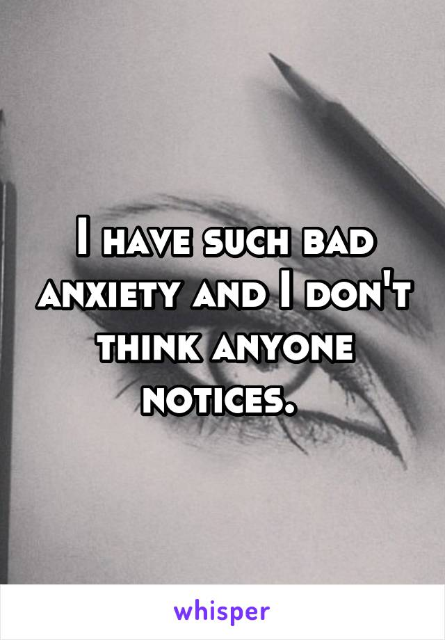 I have such bad anxiety and I don't think anyone notices.