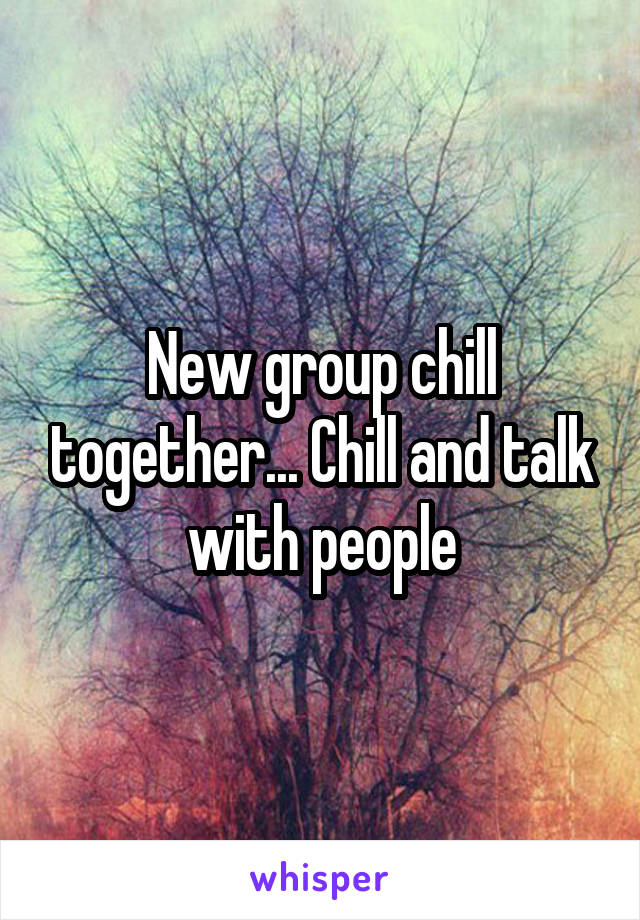 New group chill together... Chill and talk with people