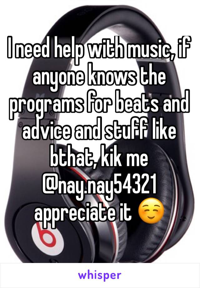 I need help with music, if anyone knows the programs for beats and advice and stuff like bthat, kik me @nay.nay54321 appreciate it ☺️