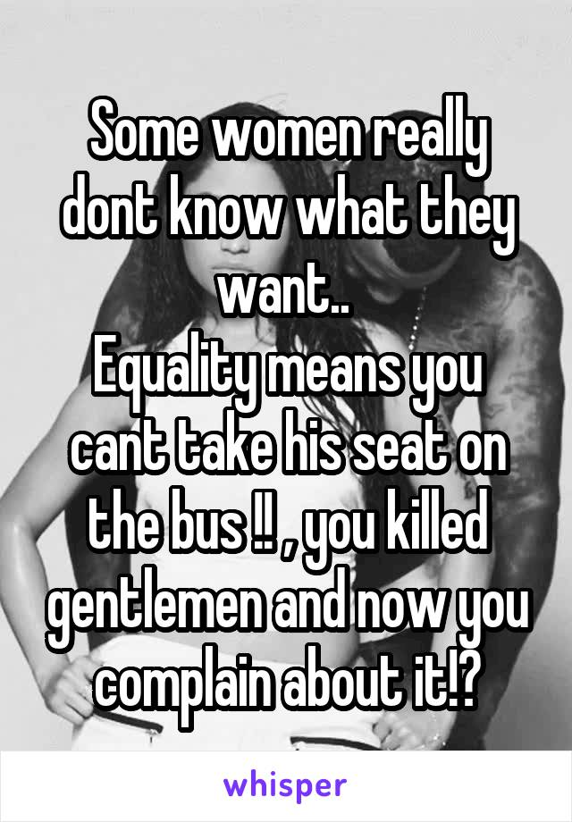 Some women really dont know what they want..  Equality means you cant take his seat on the bus !! , you killed gentlemen and now you complain about it!?