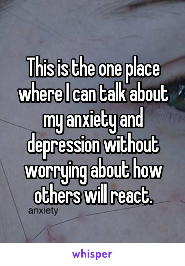 This is the one place where I can talk about my anxiety and depression without worrying about how others will react.