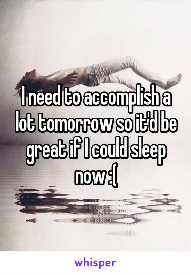 I need to accomplish a lot tomorrow so it'd be great if I could sleep now :(