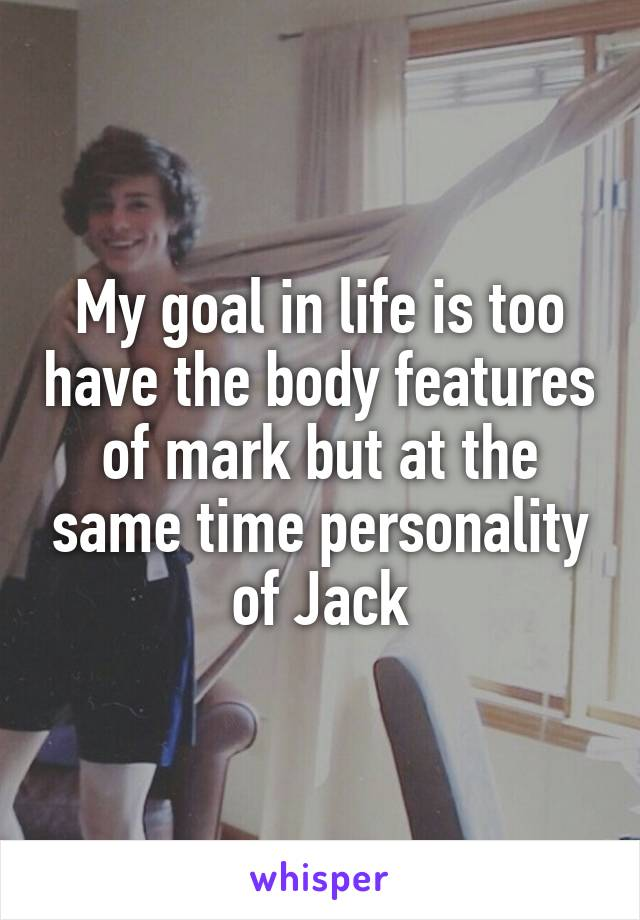 My goal in life is too have the body features of mark but at the same time personality of Jack