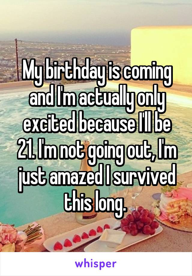 My birthday is coming and I'm actually only excited because I'll be 21. I'm not going out, I'm just amazed I survived this long.
