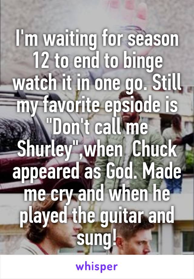 """I'm waiting for season 12 to end to binge watch it in one go. Still my favorite epsiode is """"Don't call me Shurley"""",when  Chuck appeared as God. Made me cry and when he played the guitar and sung!"""