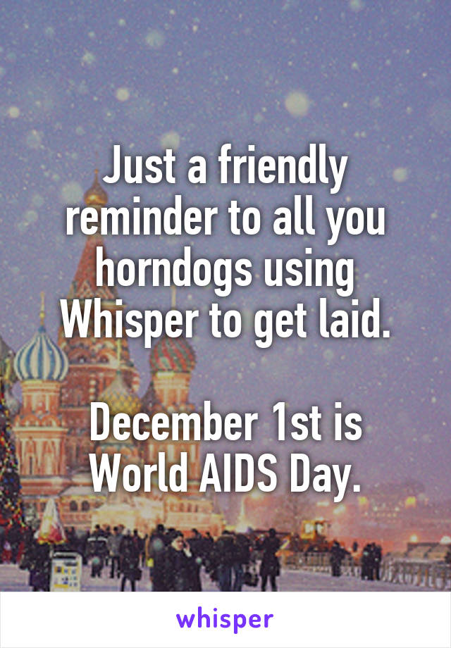 Just a friendly reminder to all you horndogs using Whisper to get laid.  December 1st is World AIDS Day.