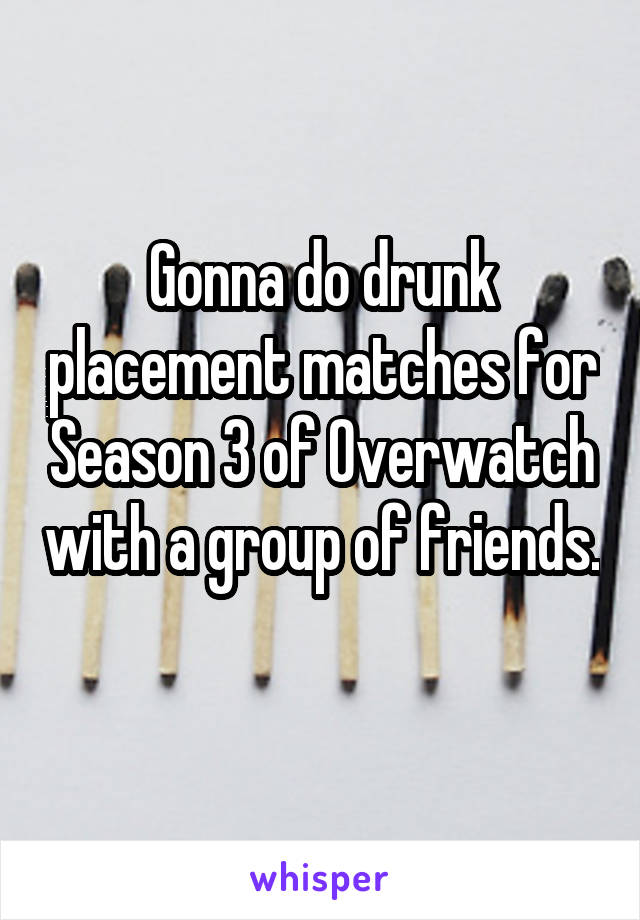 Gonna do drunk placement matches for Season 3 of Overwatch with a group of friends.