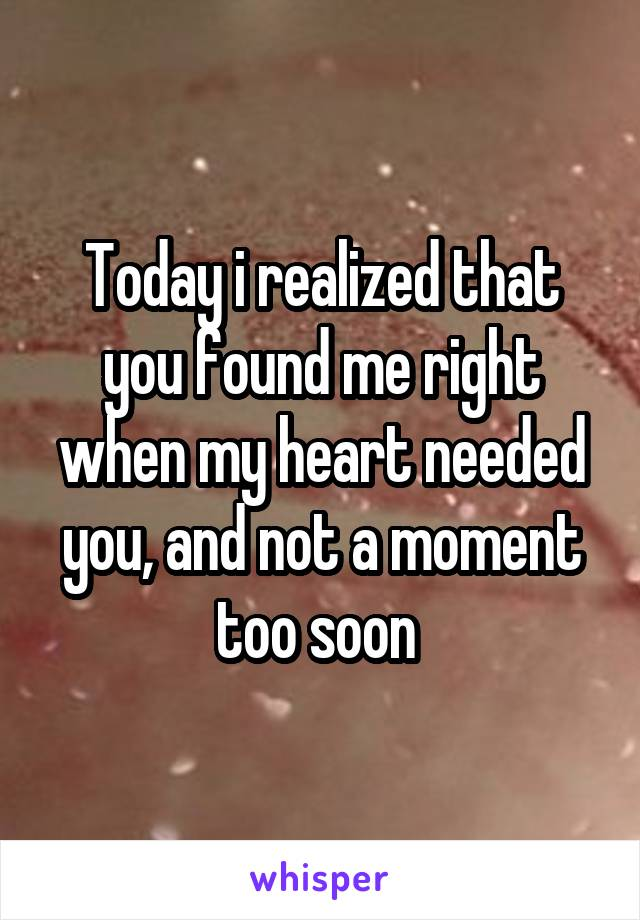Today i realized that you found me right when my heart needed you, and not a moment too soon