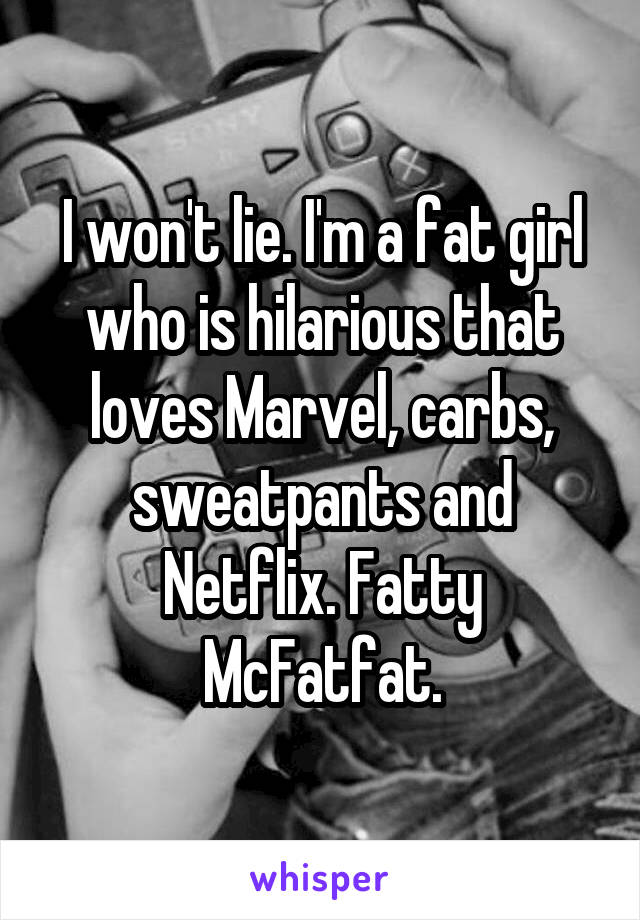 I won't lie. I'm a fat girl who is hilarious that loves Marvel, carbs, sweatpants and Netflix. Fatty McFatfat.